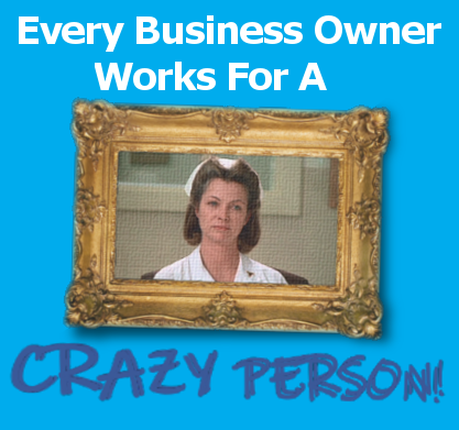 Every Business Owner works for a crazy person